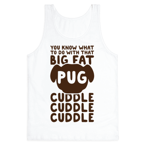 You Know What To Do With That Big Fat Pug Tank Top