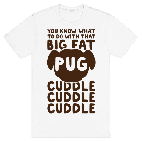 You Know What To Do With That Big Fat Pug Mens T-Shirt