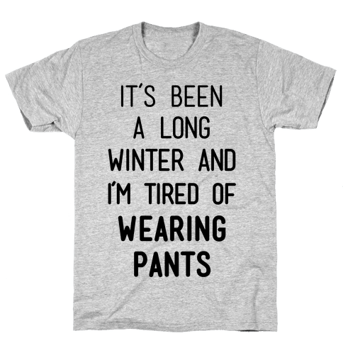 It's Been A Long Winter And I'm Tired Of Wearing Pants Mens T-Shirt