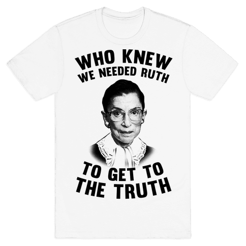 Who Knew We Needed Ruth To Get To The Truth Mens T-Shirt