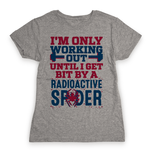 I'm Only Working Out Until I Get Bit By A Radioactive Spider Womens T-Shirt