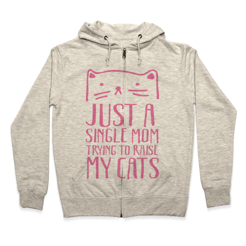 Just A Single Mom Trying To Raise My Cats Zip Hoodie