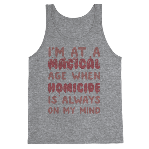 I'm At A Magical Age When Homicide Is Always On My Mind Tank Top