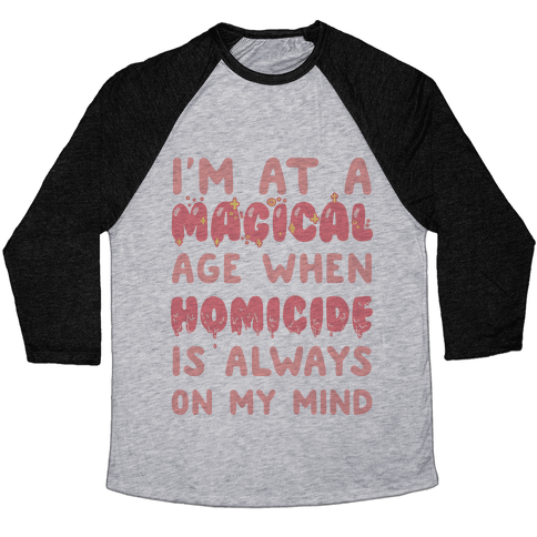 I'm At A Magical Age When Homicide Is Always On My Mind Baseball Tee