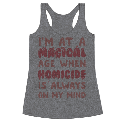 I'm At A Magical Age When Homicide Is Always On My Mind Racerback Tank Top