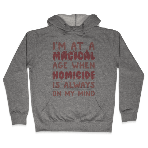I'm At A Magical Age When Homicide Is Always On My Mind Hooded Sweatshirt