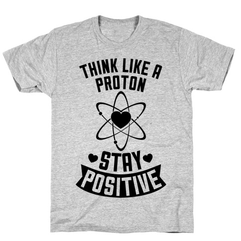 Think Like A Proton (Stay Positive) T-Shirt