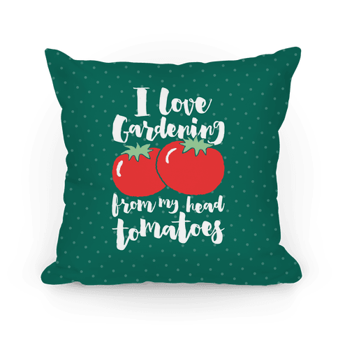 I Love Gardening From My Head Tomatoes Pillow