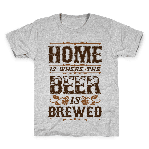 Home Is Where The Beer Is Brewed Kids T-Shirt