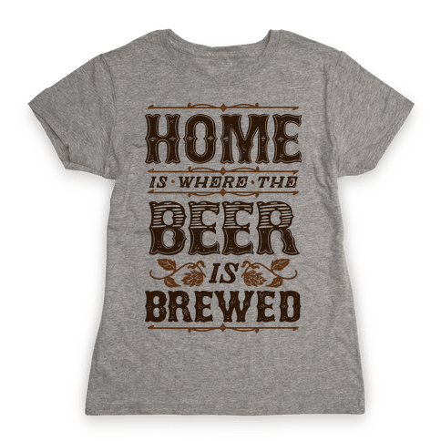 Home Is Where The Beer Is Brewed Womens T-Shirt