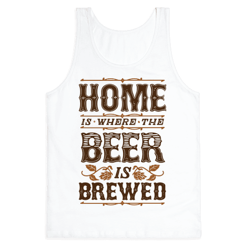 Home Is Where The Beer Is Brewed Tank Top