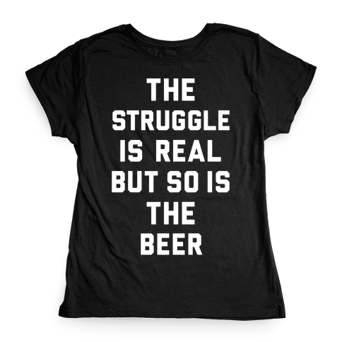 5969b98c0 The Struggle Is Real But So Is The Beer T-Shirt | LookHUMAN
