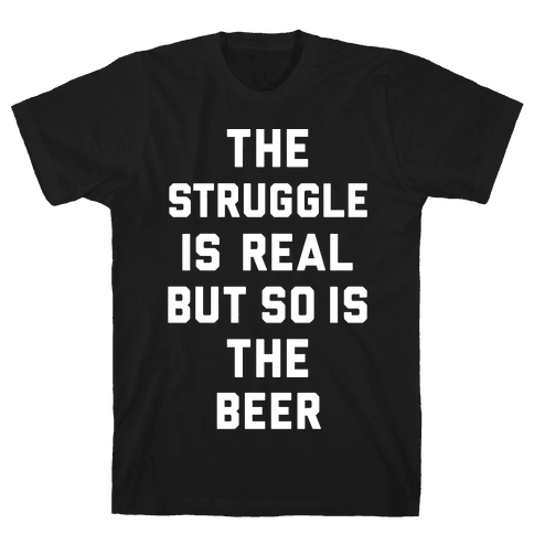The Struggle Is Real But So Is The Beer Mens T-Shirt
