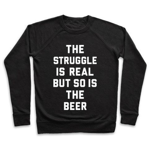 7d2b38458 The Struggle Is Real But So Is The Beer Crewneck Sweatshirt | LookHUMAN