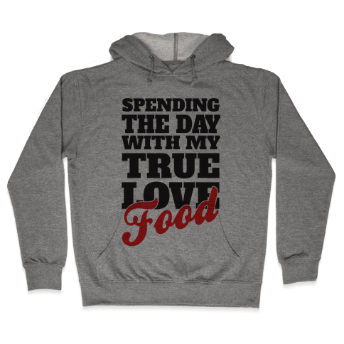 Spending The Day With My True Love, Food Hooded Sweatshirt