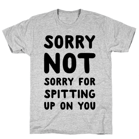 Sorry Not Sorry for Spitting up on You Mens T-Shirt
