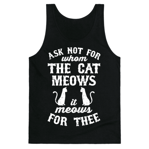Ask Not For Whom The Cat Meows, It Meows For Thee Tank Top