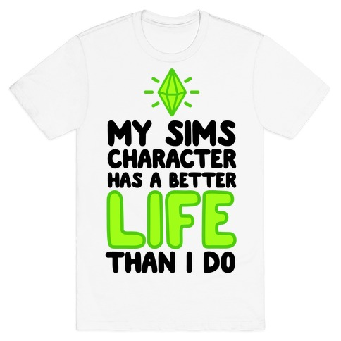 My Sims Character Has A Better Life Than I Do Mens T-Shirt