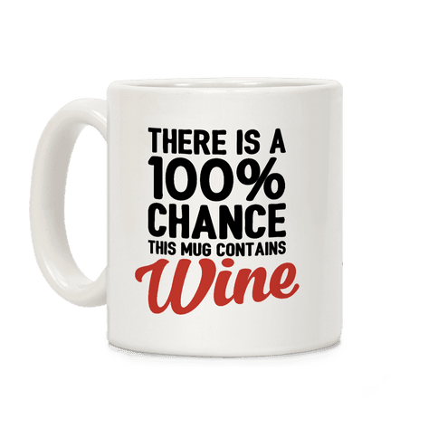 There Is A 100% Chance This Mug Contains Wine Coffee Mug