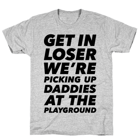 Get In Loser We're Picking Up Daddies At The Playground Mens T-Shirt