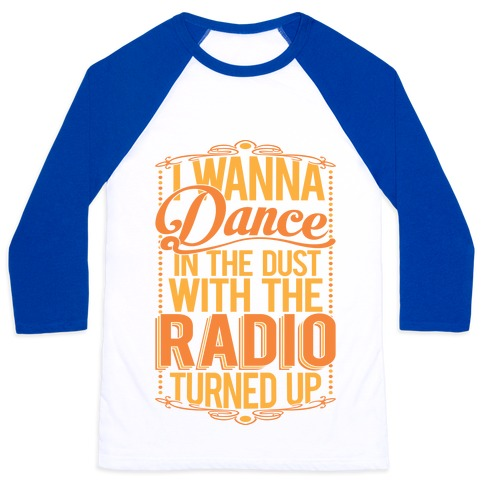 I Just Wanna Dance In The Dust With The Radio Turned Up Baseball Tee