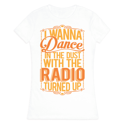 I Just Wanna Dance In The Dust With The Radio Turned Up Womens T-Shirt