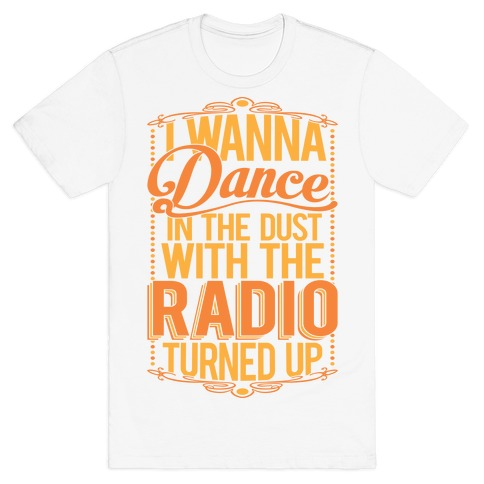 I Just Wanna Dance In The Dust With The Radio Turned Up T-Shirt