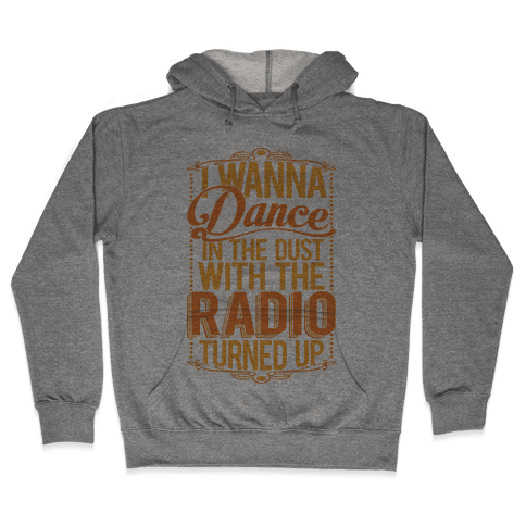 I Just Wanna Dance In The Dust With The Radio Turned Up Hooded Sweatshirt