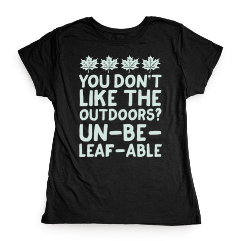 You Don't Like The Outdoors? Un-be-leaf-able Womens T-Shirt