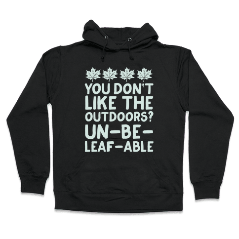 You Don't Like The Outdoors? Un-be-leaf-able Hooded Sweatshirt