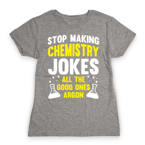 Stop Making Chemistry Jokes (The Good Ones Argon) (White Ink) Womens T-Shirt