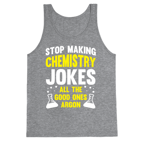 Stop Making Chemistry Jokes (The Good Ones Argon) (White Ink) Tank Top