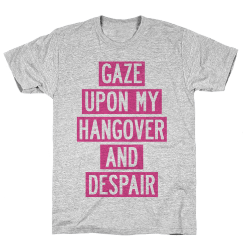 Gaze Upon My Hangover And Despair Mens T-Shirt