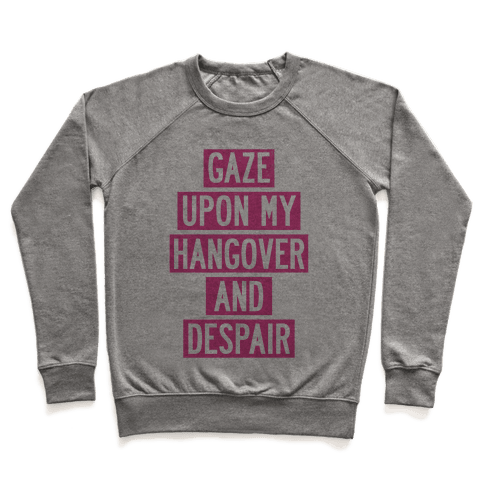 Gaze Upon My Hangover And Despair Pullover
