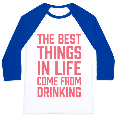 The Best Things In Life Come From Drinking Baseball Tee