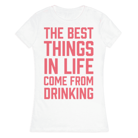 The Best Things In Life Come From Drinking Womens T-Shirt