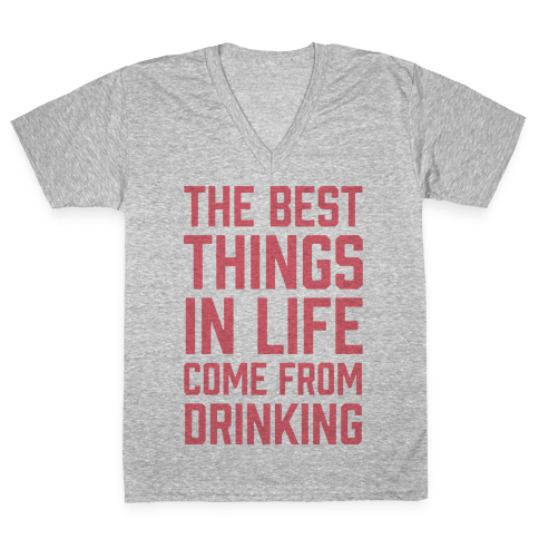 The Best Things In Life Come From Drinking V-Neck Tee Shirt
