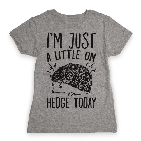 I'm Just A Little On Hedge Today Womens T-Shirt