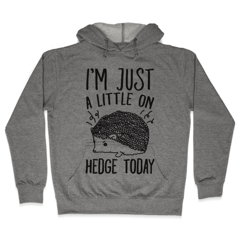 I'm Just A Little On Hedge Today Hooded Sweatshirt