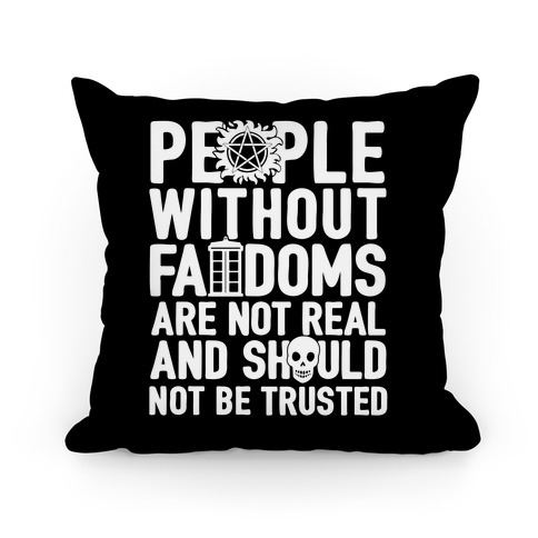 People Without Fandoms Are Not Real And Should Not Be Trusted Pillow