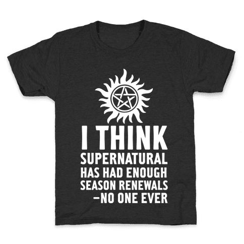 I Think Supernatural Has Had Enough Season Renewals -No One Ever Kids T-Shirt