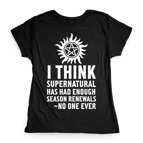 I Think Supernatural Has Had Enough Season Renewals -No One Ever Womens T-Shirt