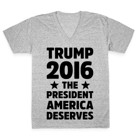 Trump 2016 The President America Deserves V-Neck Tee Shirt