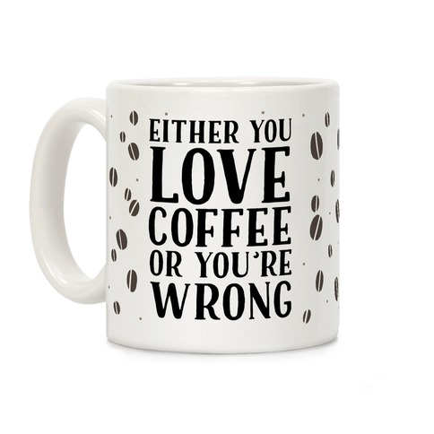 Either You Love Coffee Or You're Wrong Coffee Mug