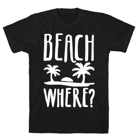 Beach Where? Mens T-Shirt