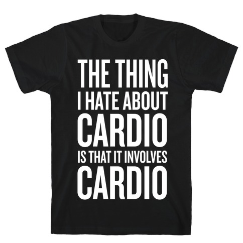 The Thing I Hate About Cardio... T-Shirt