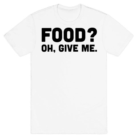 Food? Oh, Give Me Mens T-Shirt