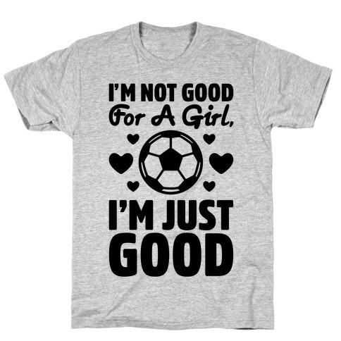 I'm Not Good For A Girl I'm Just Good Soccer T-Shirt