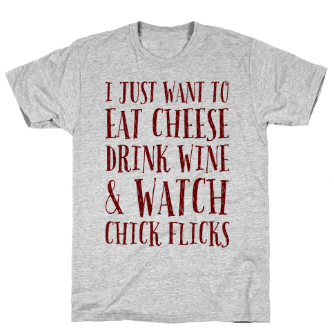 I Just Want To Eat Cheese Drink Wine & Watch Chick Flicks