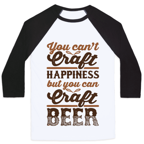 You Can't Craft Happiness But You Can Craft Beer Baseball Tee